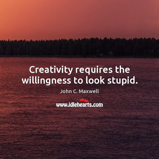 Image, Creativity requires the willingness to look stupid.