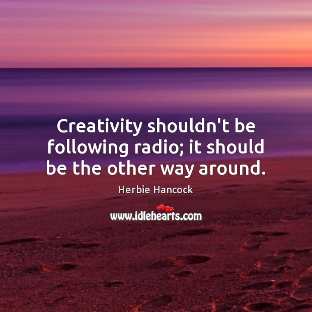 Image, Creativity shouldn't be following radio; it should be the other way around.