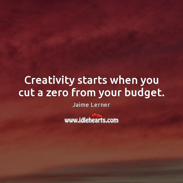 Creativity starts when you cut a zero from your budget. Jaime Lerner Picture Quote