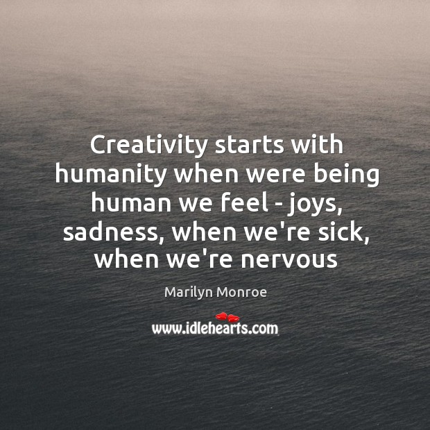 Image, Creativity starts with humanity when were being human we feel – joys,
