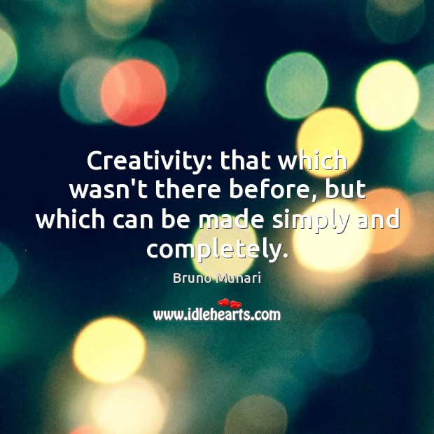 Image, Creativity: that which wasn't there before, but which can be made simply and completely.