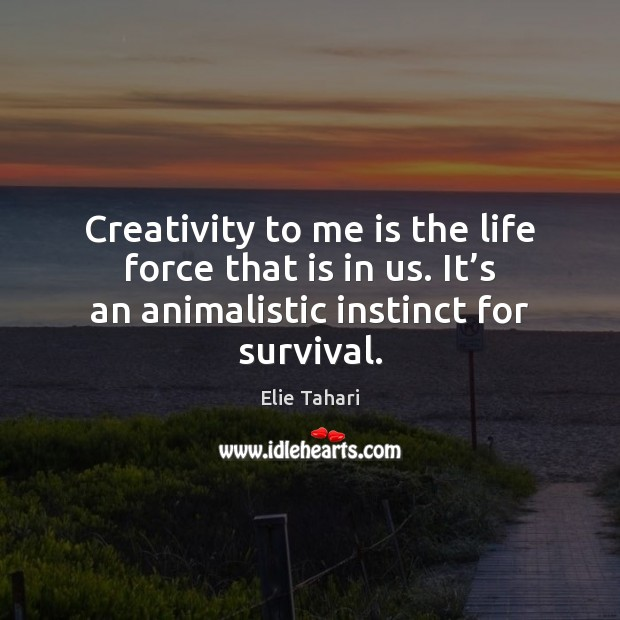 Image, Creativity to me is the life force that is in us. It'