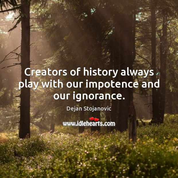 Creators of history always play with our impotence and our ignorance. Dejan Stojanovic Picture Quote