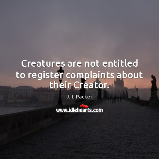 Creatures are not entitled to register complaints about their Creator. J. I. Packer Picture Quote
