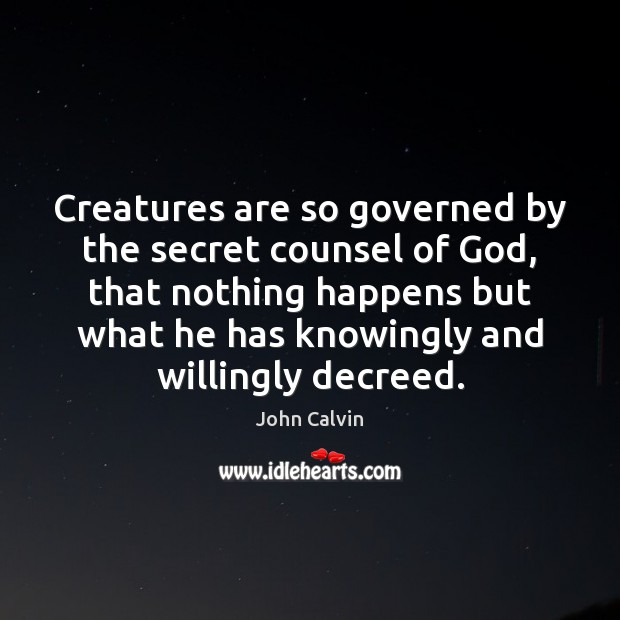Creatures are so governed by the secret counsel of God, that nothing John Calvin Picture Quote