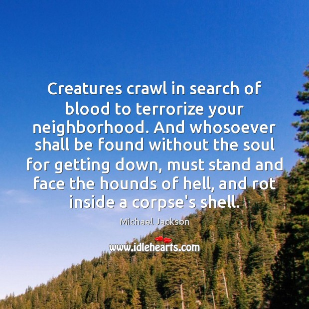 Creatures crawl in search of blood to terrorize your neighborhood. And whosoever Michael Jackson Picture Quote