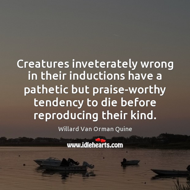 Creatures inveterately wrong in their inductions have a pathetic but praise-worthy tendency Willard Van Orman Quine Picture Quote