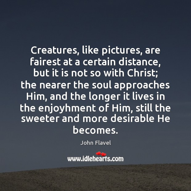 Creatures, like pictures, are fairest at a certain distance, but it is Image