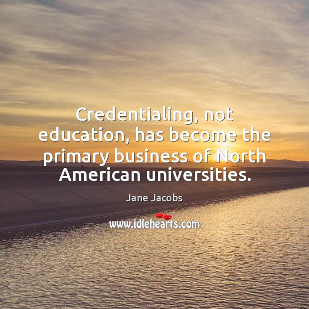 Image, Credentialing, not education, has become the primary business of North American universities.
