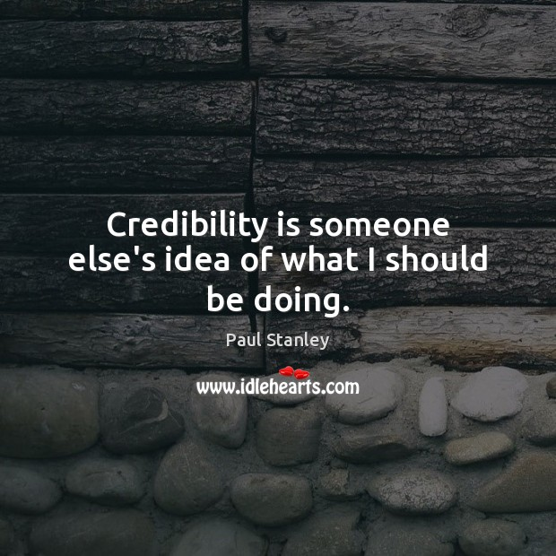 Credibility is someone else's idea of what I should be doing. Paul Stanley Picture Quote