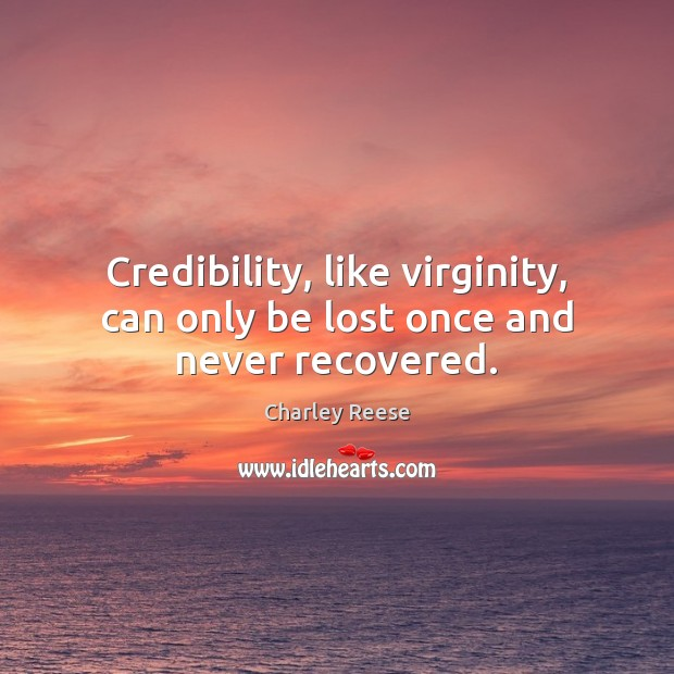 Credibility, like virginity, can only be lost once and never recovered. Charley Reese Picture Quote