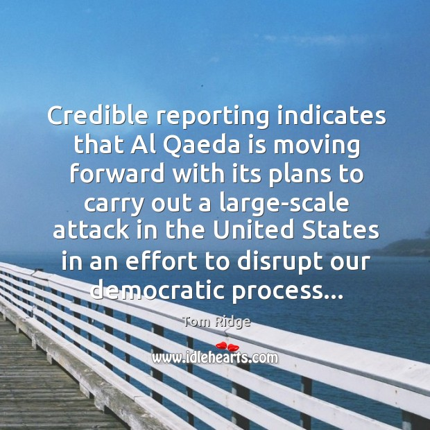 Tom Ridge Picture Quote image saying: Credible reporting indicates that Al Qaeda is moving forward with its plans