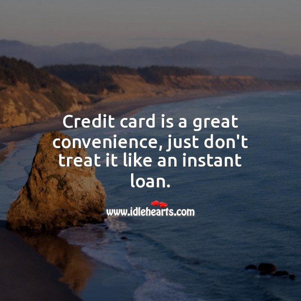 Credit card is a great convenience, just don't treat it like an instant loan. Money Quotes Image