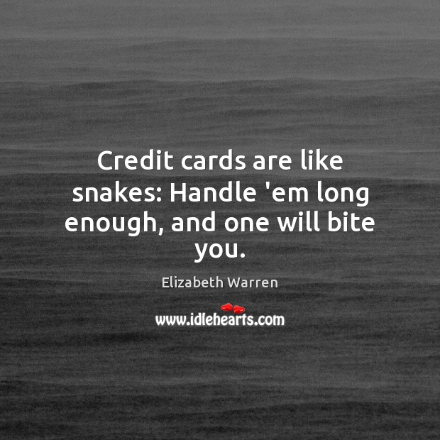 Credit cards are like snakes: Handle 'em long enough, and one will bite you. Elizabeth Warren Picture Quote