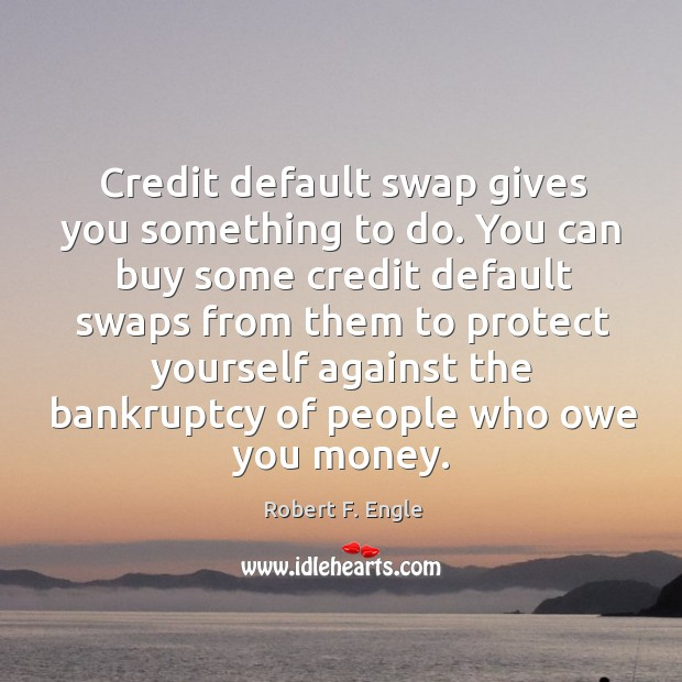 Credit default swap gives you something to do. You can buy some Image