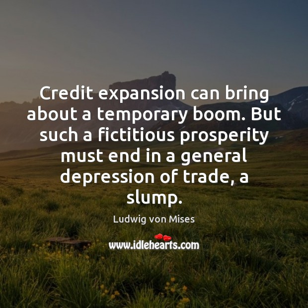 Credit expansion can bring about a temporary boom. But such a fictitious Ludwig von Mises Picture Quote