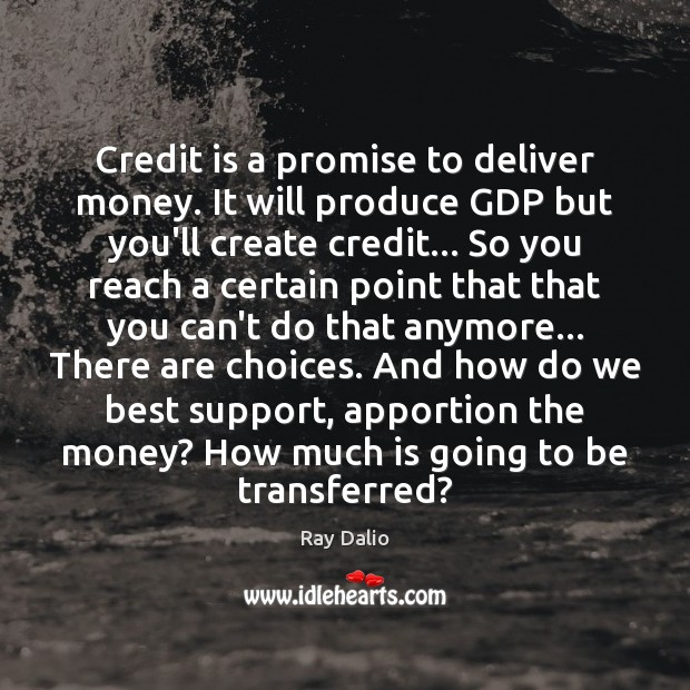 Credit is a promise to deliver money. It will produce GDP but Ray Dalio Picture Quote