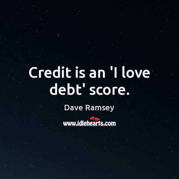 Credit is an 'I love debt' score. Dave Ramsey Picture Quote