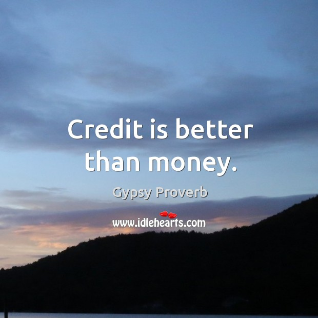 Credit is better than money. Gypsy Proverbs Image