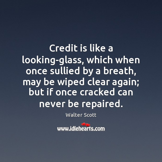 Credit is like a looking-glass, which when once sullied by a breath, Walter Scott Picture Quote
