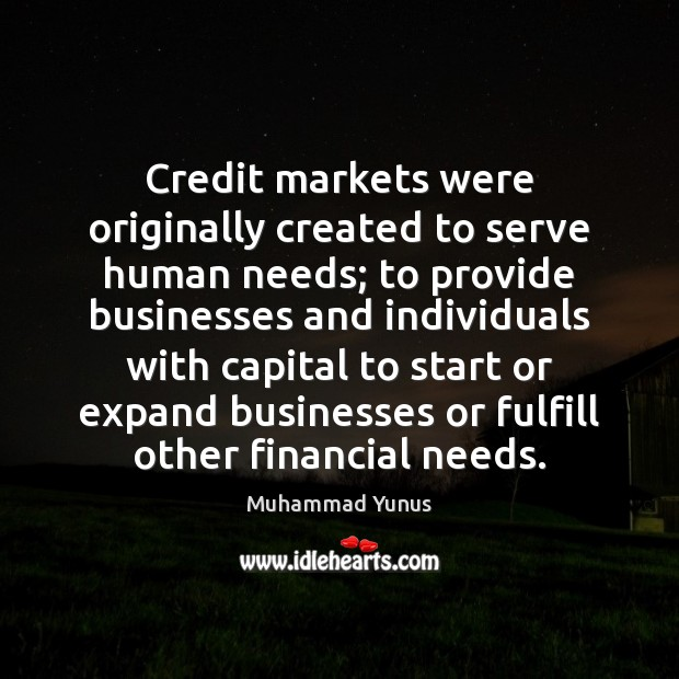Credit markets were originally created to serve human needs; to provide businesses Muhammad Yunus Picture Quote