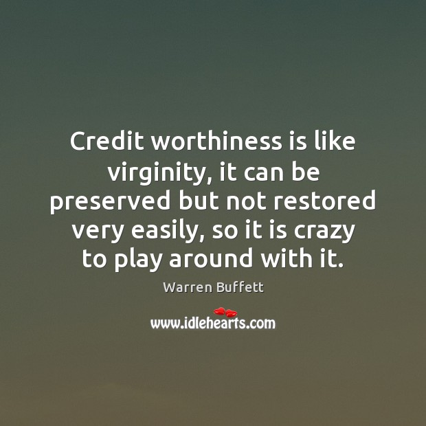 Credit worthiness is like virginity, it can be preserved but not restored Warren Buffett Picture Quote
