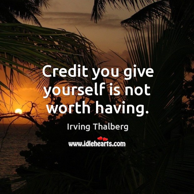 Credit you give yourself is not worth having. Image