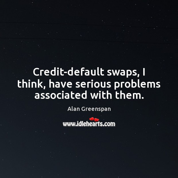 Image, Credit-default swaps, I think, have serious problems associated with them.