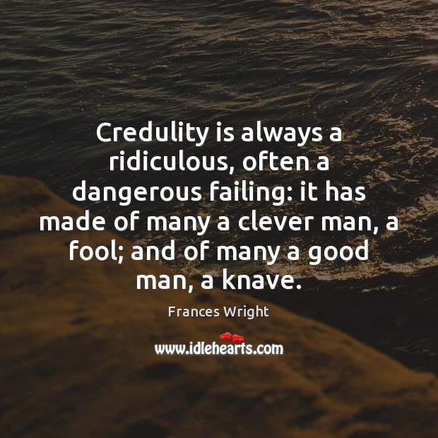 Credulity is always a ridiculous, often a dangerous failing: it has made Image