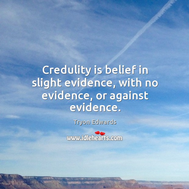 Credulity is belief in slight evidence, with no evidence, or against evidence. Tryon Edwards Picture Quote