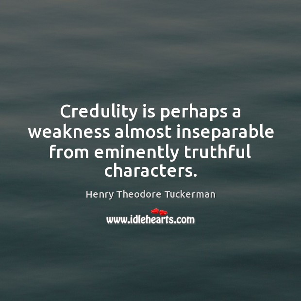 Credulity is perhaps a weakness almost inseparable from eminently truthful characters. Henry Theodore Tuckerman Picture Quote