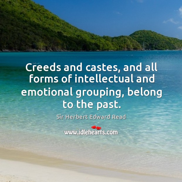 Creeds and castes, and all forms of intellectual and emotional grouping, belong to the past. Sir Herbert Edward Read Picture Quote