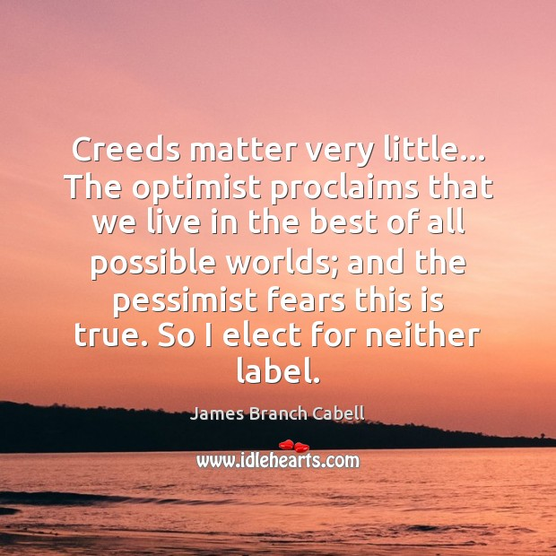 Image, Creeds matter very little… The optimist proclaims that we live in the