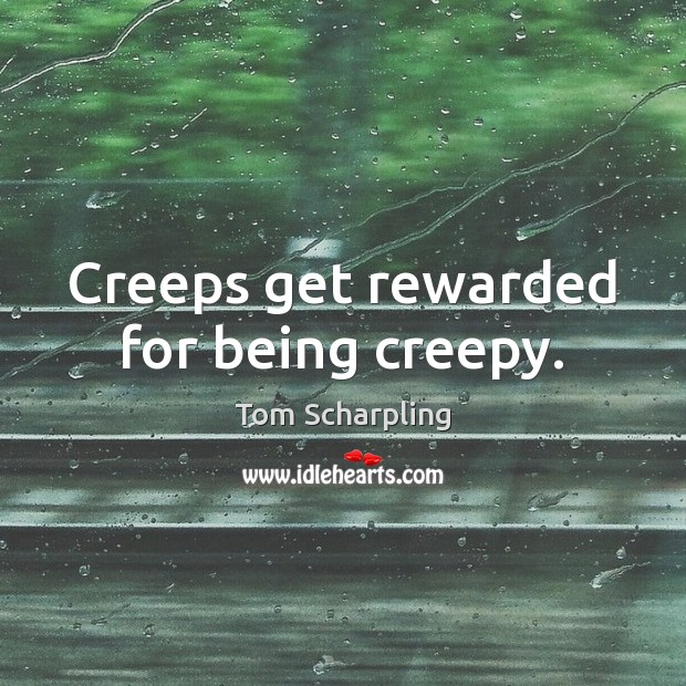 Creeps get rewarded for being creepy. Image