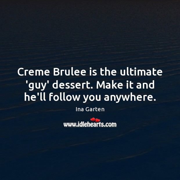 Creme Brulee is the ultimate 'guy' dessert. Make it and he'll follow you anywhere. Ina Garten Picture Quote