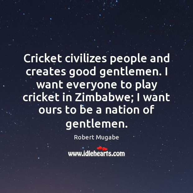 Cricket civilizes people and creates good gentlemen. I want everyone to play Image