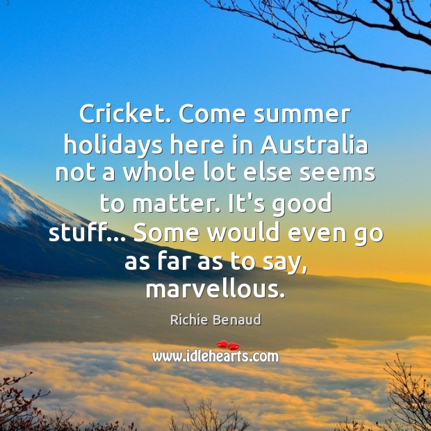 Cricket. Come summer holidays here in Australia not a whole lot else Image