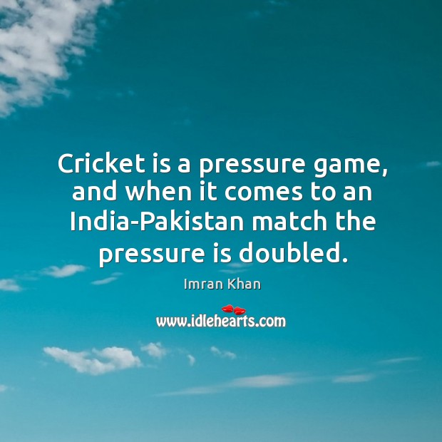 Cricket is a pressure game, and when it comes to an india-pakistan match the pressure is doubled. Imran Khan Picture Quote