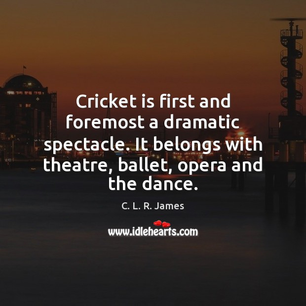 Image, Cricket is first and foremost a dramatic spectacle. It belongs with theatre,