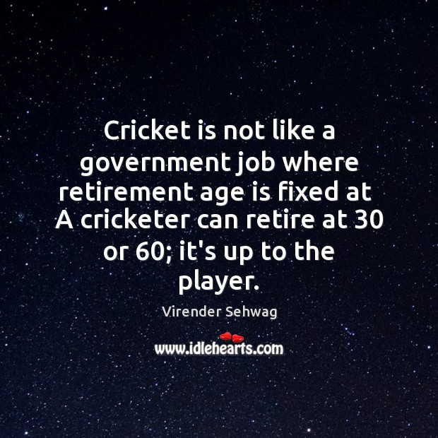 Cricket is not like a government job where retirement age is fixed Age Quotes Image