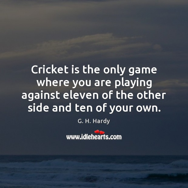 Cricket is the only game where you are playing against eleven of Image