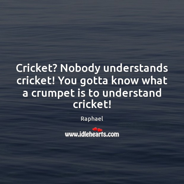Cricket? Nobody understands cricket! You gotta know what a crumpet is to Image