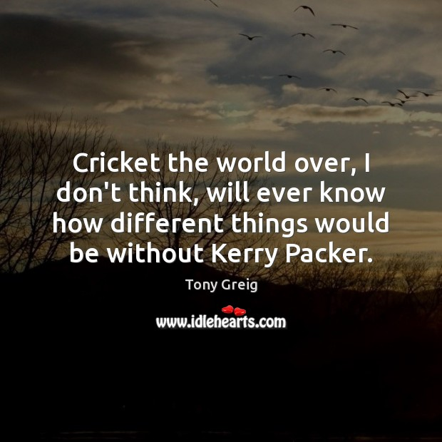 Cricket the world over, I don't think, will ever know how different Image