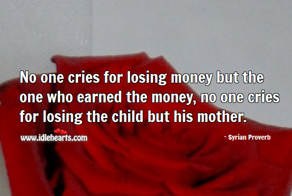 No one cries for losing money but the one who earned the money. Syrian Proverbs Image
