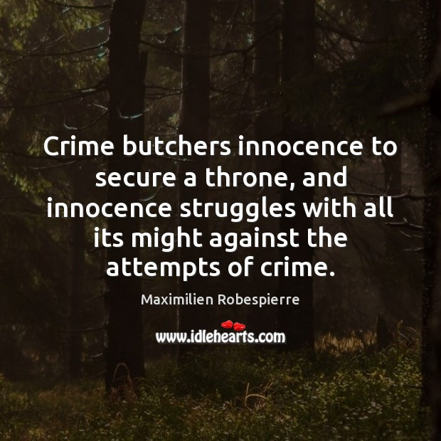 Crime butchers innocence to secure a throne, and innocence struggles with all Maximilien Robespierre Picture Quote