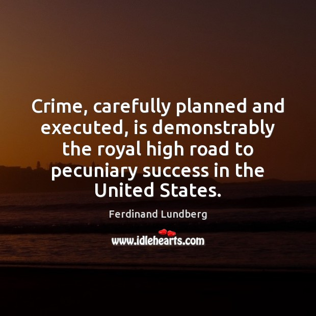 Crime, carefully planned and executed, is demonstrably the royal high road to Ferdinand Lundberg Picture Quote