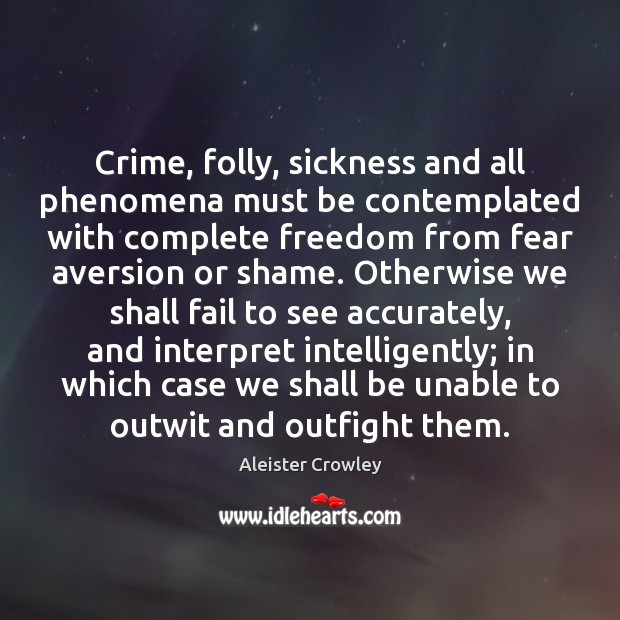 Crime, folly, sickness and all phenomena must be contemplated with complete freedom Image