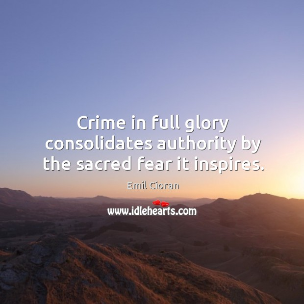 Crime in full glory consolidates authority by the sacred fear it inspires. Emil Cioran Picture Quote