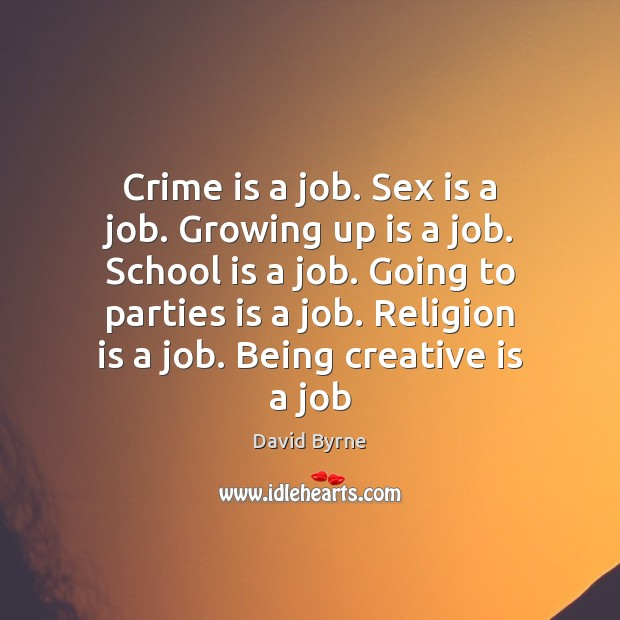 Crime is a job. Sex is a job. Growing up is a David Byrne Picture Quote