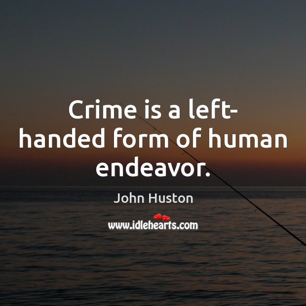 Crime is a left- handed form of human endeavor. John Huston Picture Quote